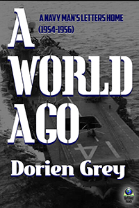 A World Ago: A Navy Man's Letters Home (1954-1956) by Dorien Grey