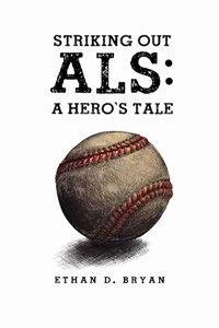 Striking Out ALS: A Hero's Tale by Ethan D. Bryan