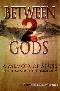 Between 2 Gods: A Memoir of Abuse in the Mennonite Community by Trudy Harder Metzger
